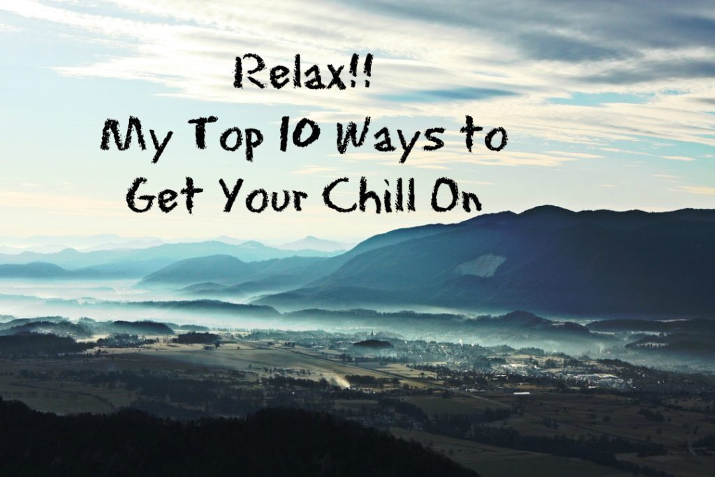 Relax!! My Top 10 Ways to Get Your Chill On