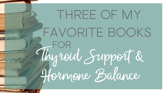 Three favorite books for thyroid support and hormone balance. These books are great resources for healing your thyroid, adrenal fatigue and other types of hormone imbalance holistically.